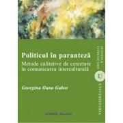 Politicul in paranteza. Metode calitative de cercetare in comunicarea interculturala/Georgina Oana Gabor