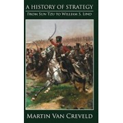 A History of Strategy: From Sun Tzu to William S. Lind, Hardcover/Martin Van Creveld