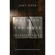 Reading the Bible Supernaturally: Seeing and Savoring the Glory of God in Scripture, Hardcover/John Piper