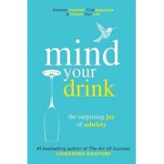 Mind Your Drink: The Surprising Joy of Sobriety: Control Alcohol, Discover Freedom, Find Happiness and Change Your Life, Paperback/Cassandra Gaisford