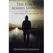 The Sun Is Always Shining: A Story of Adversity Turned to Triumph, Paperback/Deantwann Johnson
