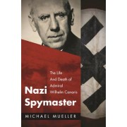 Nazi Spymaster: The Life and Death of Admiral Wilhelm Canaris, Hardcover