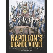 Napoleon's Grande Arme: The History and Legacy of the French Army during the Napoleonic Wars, Paperback/Charles River Editors