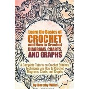Learn the Basics of Crochet and How to Crochet Diagrams, Charts, and Graphs: A Complete Tutorial on Crochet Stitches, Techniques and How to Crochet Di, Paperback/Dorothy Wilks