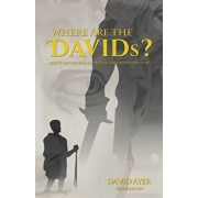 Where Are the Davids?: Dare to Become the Leader That God Created You to Be, Paperback/David Ayer