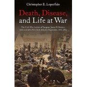 Death, Disease, and Life at War: The Civil War Letters of Surgeon James D. Benton, 111th and 98th New York Infantry Regiments, 1862-1865, Paperback