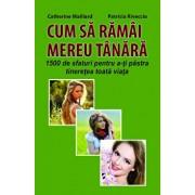 CUM SA RAMAI MEREU TANARA - 1500 de sfaturi pentru a-ti pastra tineretea toata viata/Catherine Maillard, Patricia Riveccio
