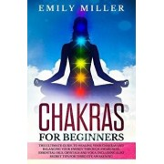 Chakras for Beginners: The ultimate guide to HEALING your CHAKRAS and BALANCING your ENERGY through awareness, essential oils, crystals and y, Paperback/Emily Miller