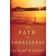 The Path of Loneliness: Finding Your Way Through the Wilderness to God, Paperback/Elisabeth Elliot