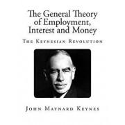 The General Theory of Employment, Interest and Money: The Keynesian Revolution, Paperback/John Maynard Keynes