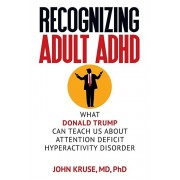Recognizing Adult ADHD: What Donald Trump Can Teach Us About Attention Deficit Hyperactivity Disorder, Paperback/M. D. Ph. D. John Kruse