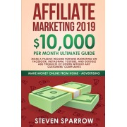 Affiliate Marketing 2019: $10,000/Month Ultimate Guide-Make a Passive Income Fortune Marketing on Facebook, Instagram, YouTube, Google, and Nati, Paperback/Steven Sparrow