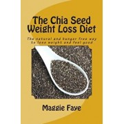 The Chia Seed Weight Loss Diet: The Natural and Hunger Free Way to Lose Weight and Feel Good, Paperback/Maggie Faye