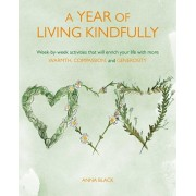 Year of Living Kindfully. Week-By-Week Activities That Will Enrich Your Life Through Self-Care and Kindness to Others, Paperback/Anna Black