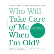 Who Will Take Care of Me When I'm Old?: Plan Now to Safeguard Your Health and Happiness in Old Age, Paperback