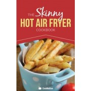 The Skinny Hot Air Fryer Cookbook: Delicious & Simple Meals for Your Hot Air Fryer: Discover the Healthier Way to Fry., Paperback