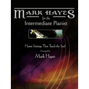 Mark Hayes: Hymns for the Intermediate Pianist: Hymn Settings That Touch the Soul, Paperback
