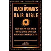 The Black Woman's Hair Bible: Everything You Have Always Wanted to Know about Your Hair But Didn't Know Who to Ask, Paperback/Lisa C. Johnson