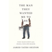 The Man They Wanted Me to Be: Toxic Masculinity and a Crisis of Our Own Making, Hardcover/Jared Yates Sexton
