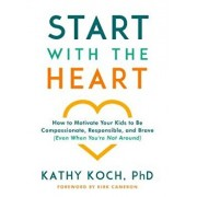 Start with the Heart: How to Motivate Your Kids to Be Compassionate, Responsible, and Brave (Even When You're Not Around), Paperback/Kathy Koch Phd
