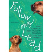Follow My Lead. What Training My Dogs Taught Me about Life, Love, and Happiness, Paperback/Carol Quinn