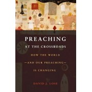 Preaching at the Crossroads: How the World--And Our Preaching--Is Changing, Paperback/David J. Lose