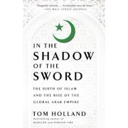 In the Shadow of the Sword: The Birth of Islam and the Rise of the Global Arab Empire, Paperback