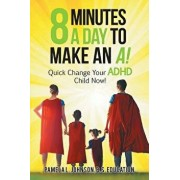 8 Minutes a Day to Make an A!: Quick Change Your Adhd Child Now!/Pamela L. Johnson B. S. Education