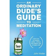 An Ordinary Dude's Guide to Meditation: Learn How to Meditate Easily - Without the Religion, Fluff or Hippie Stuff, Paperback/John Weiler