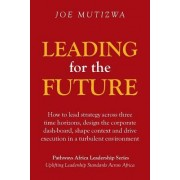 Leading for the Future: How to Lead Strategy Across Three Time Horizons, Design the Corporate Dash-Board, Shape Context and Drive Execution in