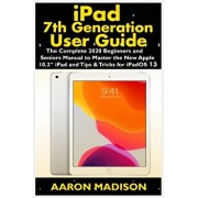 "iPad 7th Generation User Guide: The Complete 2020 Beginners and Seniors Manual to Master the New Apple 10.2"" iPad and Tips & Tricks for iPadOS 13, Paperback/Aaron Madison"