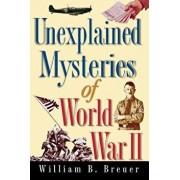 Unexplained Mysteries of World War II, Hardcover/William B. Breuer