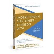 Understanding and Loving a Person with Bipolar Disorder: Biblical and Practical Wisdom to Build Empathy, Preserve Boundaries, and Show Compassion, Paperback/Stephen Arterburn