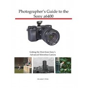 Photographer's Guide to the Sony a6400: Getting the Most from Sony's Advanced Mirrorless Camera, Paperback/Alexander S. White