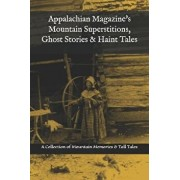Appalachian Magazine's Mountain Superstitions, Ghost Stories & Haint Tales: A Collection of Memories & Commentaries from the Mountains of Appalachia, Paperback/Appalachian Magazine