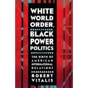 White World Order, Black Power Politics: The Birth of American International Relations