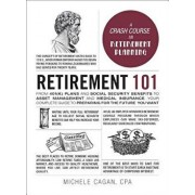 Retirement 101: From 401(k) Plans and Social Security Benefits to Asset Management and Medical Insurance, Your Complete Guide to Prepa, Hardcover/Michele Cagan