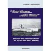 über Wasser...unter Wasser Erlebnisse eines Unterseebootfahrers vor, im, und nach dem 2. Weltkrieg Hennemann Friedrich K