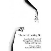 The Art of Letting Go: Learning To Love Myself Through Poems of Betrayal, Healing, and Forgiveness., Paperback/Daniela Mariot