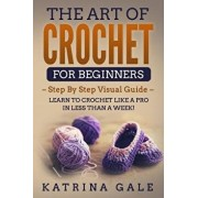 The Art of Crochet for Beginners: Step by Step Visual Guide - Learn to Crochet Like a Pro in Less Than a Week!, Paperback/Katrina Gale