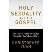 Holy Sexuality and the Gospel: Sex, Desire, and Relationships Shaped by God's Grand Story by Christopher Yuan
