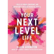 Your Next Level Life: 7 Rules of Power, Confidence, and Opportunity for Black Women in America, Paperback/Karen Arrington