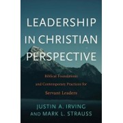 Leadership in Christian Perspective: Biblical Foundations and Contemporary Practices for Servant Leaders, Paperback/Justin A. Irving