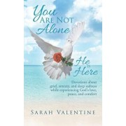 You Are Not Alone. He Is Here: Devotions about Grief, Anxiety, and Deep Sadness While Experiencing God's Love, Peace, and Comfort, Paperback/Sarah Valentine