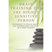 Brain Training for the Highly Sensitive Person: Techniques to Reduce Anxiety and Overwhelming Emotions: An 8-Week Program, Paperback