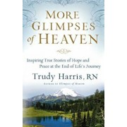 More Glimpses of Heaven: Inspiring True Stories of Hope and Peace at the End of Life's Journey, Paperback/Trudy Rn Harris