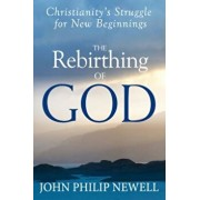 The Rebirthing of God: Christianity's Struggle for New Beginnings, Paperback/John Philip Newell