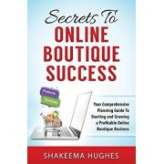 Secrets to Online Boutique Success: Your Comprehensive Planning Guide to Starting and Growing a Profitable Online Boutique Business, Paperback/Shakeema Hughes