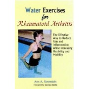 Water Exercises for Rheumatoid Arthritis: The Effective Way to Reduce Pain and Inflammation While Increasing Flexibility and Mobility, Paperback/Ann A. Rosenstein