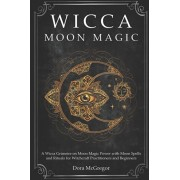 Wicca Moon Magic: A Wicca Grimoire on Moon Magic Power with Moon Spells and Rituals for Witchcraft Practitioners and Beginners, Paperback/Dora McGregor